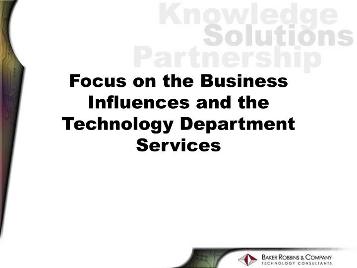Focus on the business influences and the technology department services