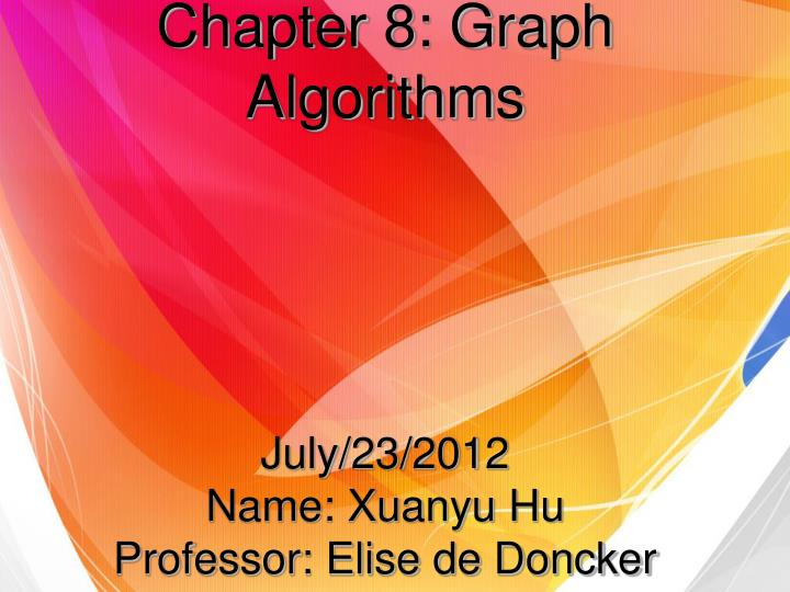 Chapter 8 graph algorithms july 23 2012 name xuanyu hu professor elise de doncker