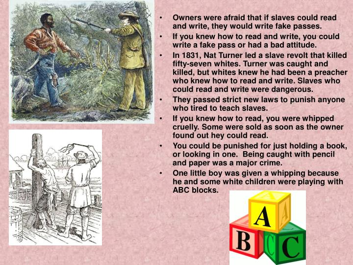 Owners were afraid that if slaves could read and write, they would write fake passes.