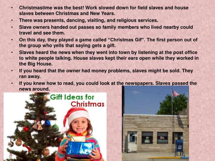 Christmastime was the best! Work slowed down for field slaves and house slaves between Christmas and New Years.