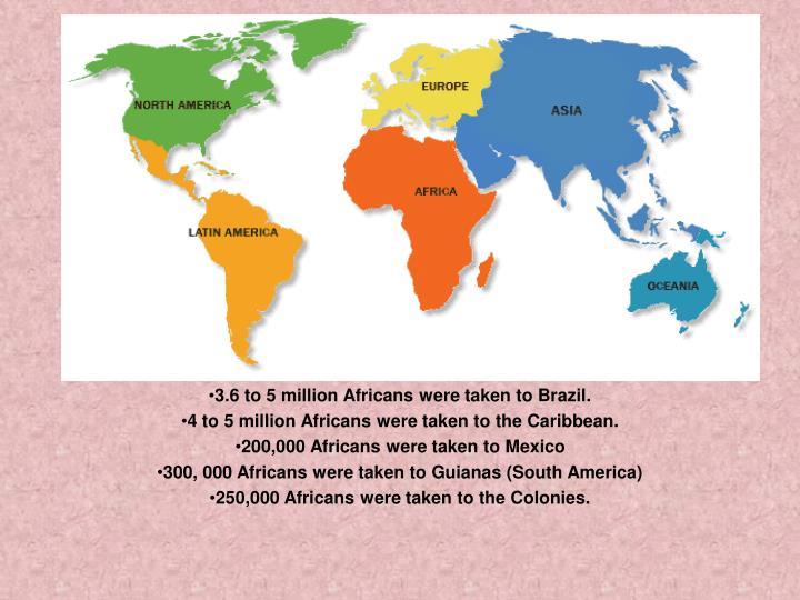 3.6 to 5 million Africans were taken to Brazil.