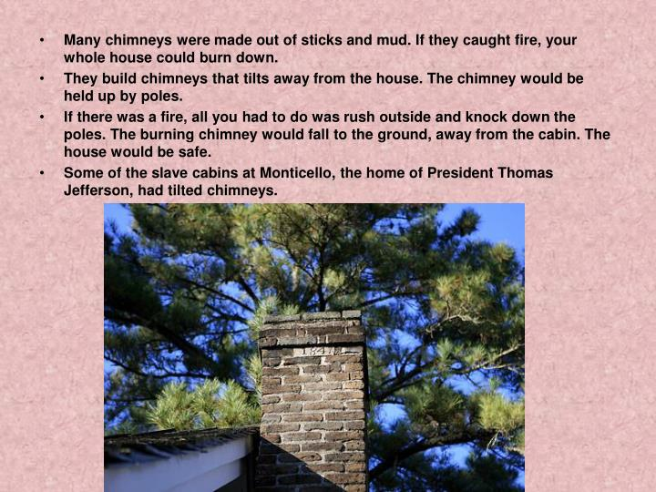 Many chimneys were made out of sticks and mud. If they caught fire, your whole house could burn down.