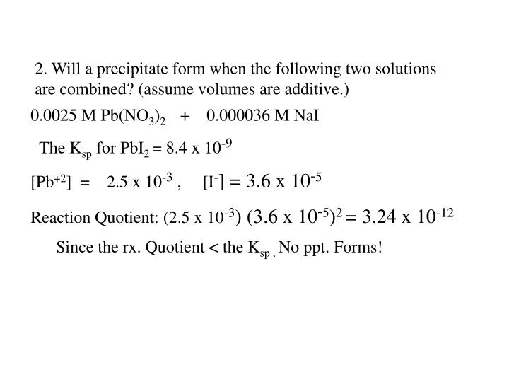 2. Will a precipitate form when the following two solutions are combined? (assume volumes are additive.)
