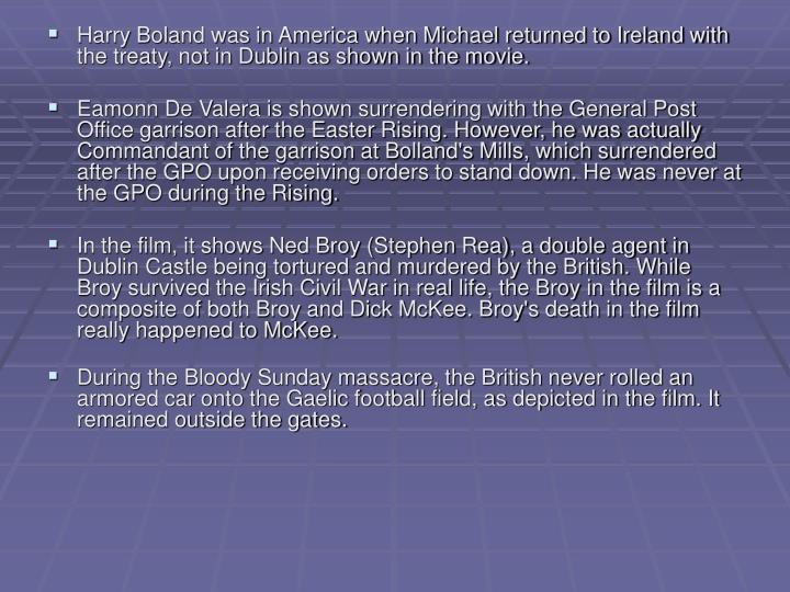 Harry Boland was in America when Michael returned to Ireland with the treaty, not in Dublin as shown in the movie.