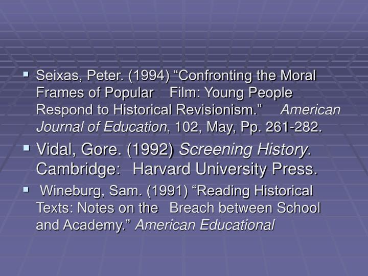 "Seixas, Peter. (1994) ""Confronting the Moral Frames of Popular 	Film: Young People Respond to Historical Revisionism."""