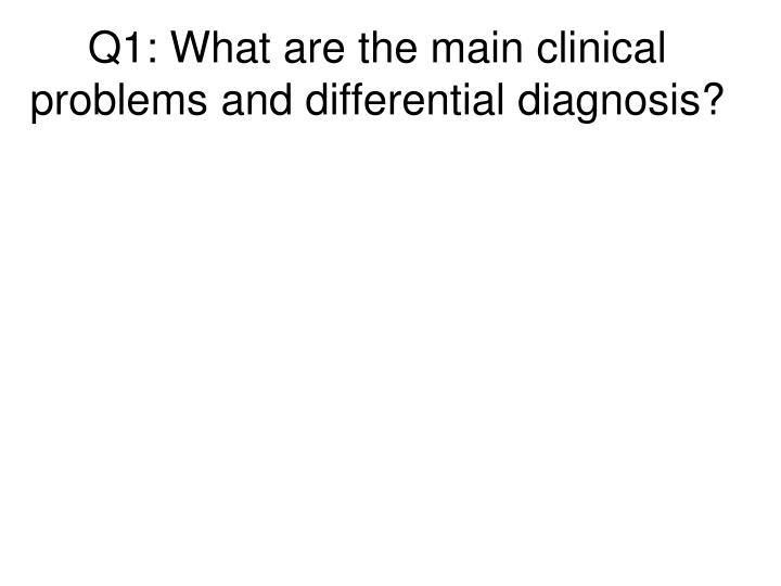 Q1: What are the main clinical problems and differential diagnosis?