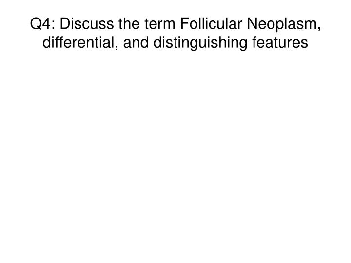 Q4: Discuss the term Follicular Neoplasm, differential, and distinguishing features