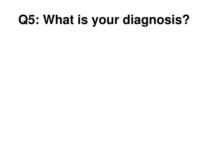 Q5: What is your diagnosis?