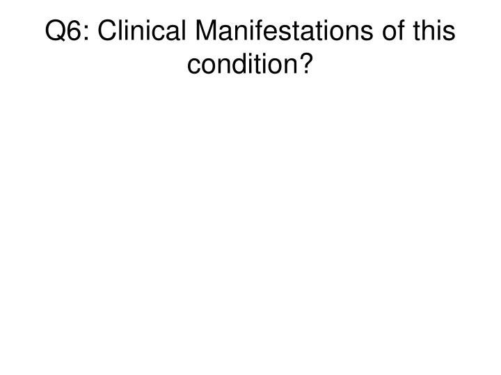 Q6: Clinical Manifestations of this condition?