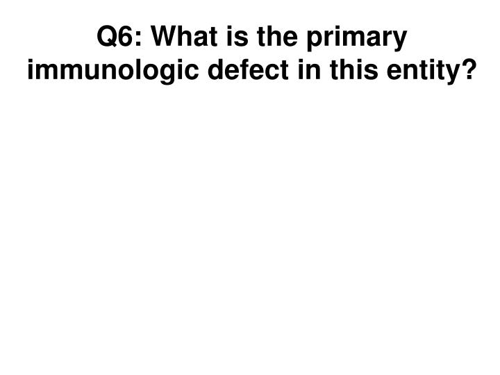 Q6: What is the primary immunologic defect in this entity?