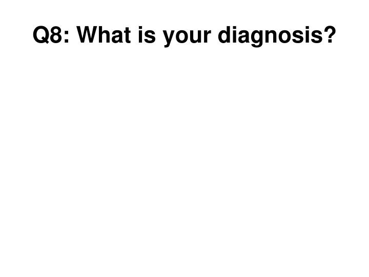 Q8: What is your diagnosis?