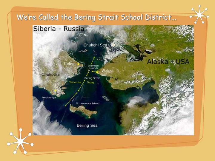 We're Called the Bering Strait School District...