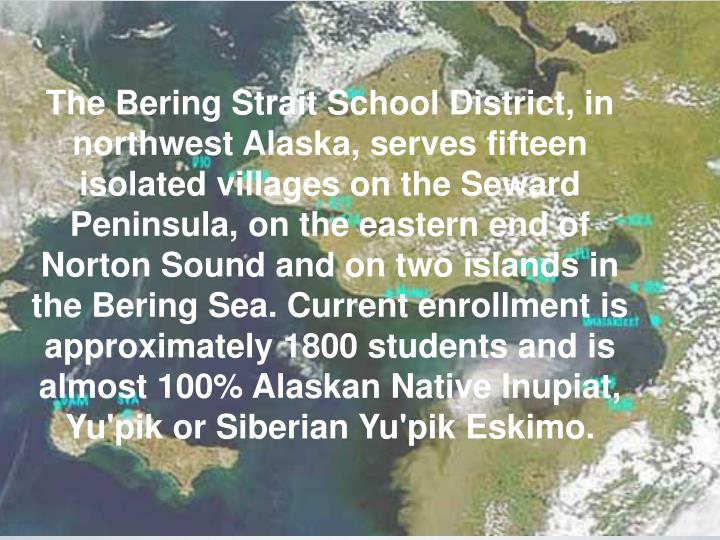 The Bering Strait School District, in northwest Alaska, serves fifteen isolated villages on the Seward Peninsula, on the eastern end of Norton Sound and on two islands in the Bering Sea. Current enrollment is approximately 1800 students and is almost 100% Alaskan Native Inupiat, Yu'pik or Siberian Yu'pik Eskimo.