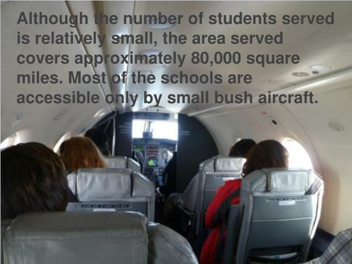 Although the number of students served is relatively small, the area served covers approximately 80,000 square miles. Most of the schools are accessible only by small bush aircraft.