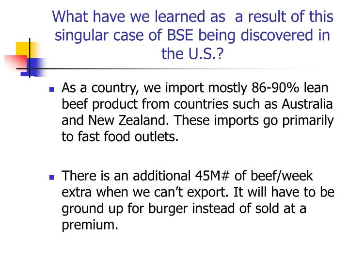 What have we learned as  a result of this singular case of BSE being discovered in the U.S.?