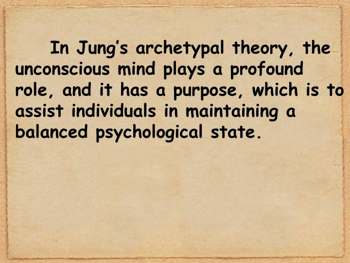 In Jung's archetypal theory, the unconscious mind plays a profound role, and it has a purpose, which is to assist individuals in maintaining a balanced psychological state.