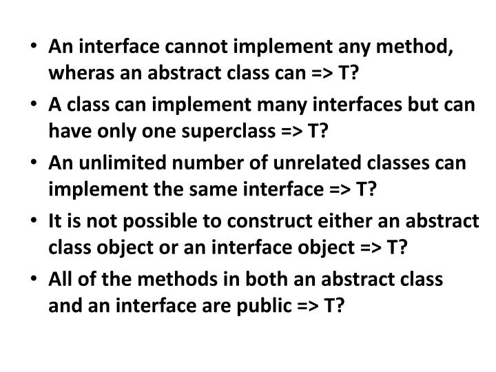 An interface cannot implement any method, wheras an abstract class can => T?