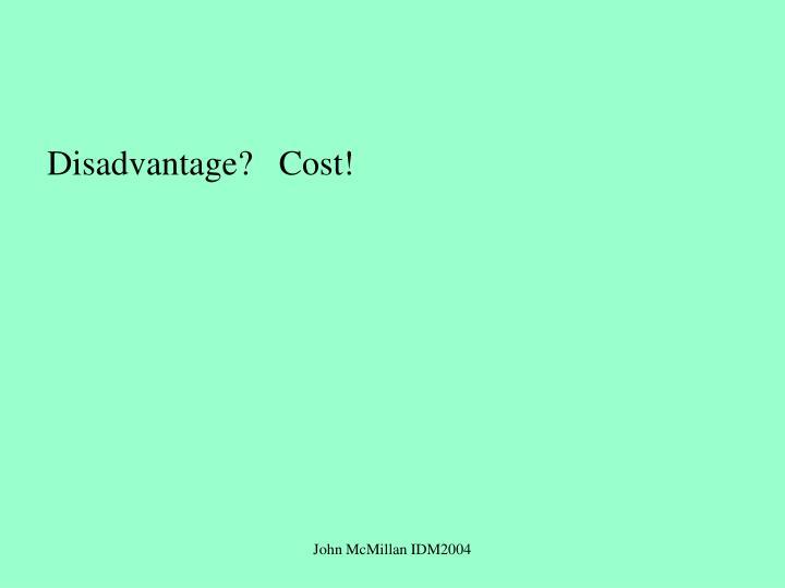 Disadvantage?   Cost!