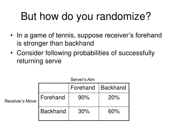 But how do you randomize?
