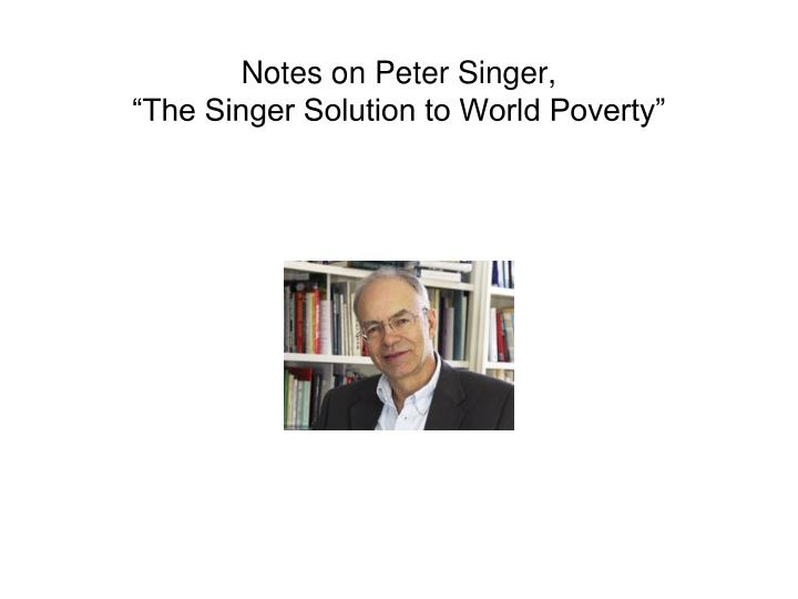 summary of singer solution to world poverty A summary and analysis of the articles, singer solution to world poverty by peter singer and feeding the hungry by jan narveson pages 4 words 1,386 view full essay.