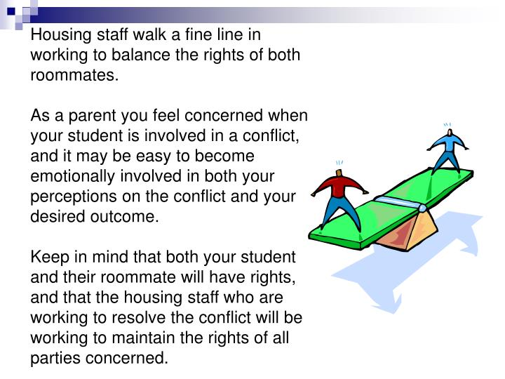 Housing staff walk a fine line in working to balance the rights of both roommates.