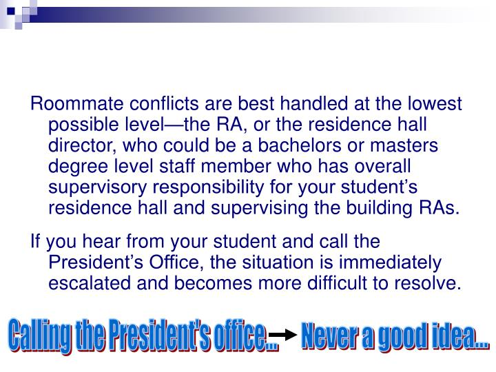 Roommate conflicts are best handled at the lowest possible level—the RA, or the residence hall director, who could be a bachelors or masters degree level staff member who has overall supervisory responsibility for your student's residence hall and supervising the building RAs.