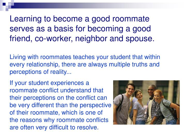 Learning to become a good roommate serves as a basis for becoming a good friend, co-worker, neighbor and spouse.