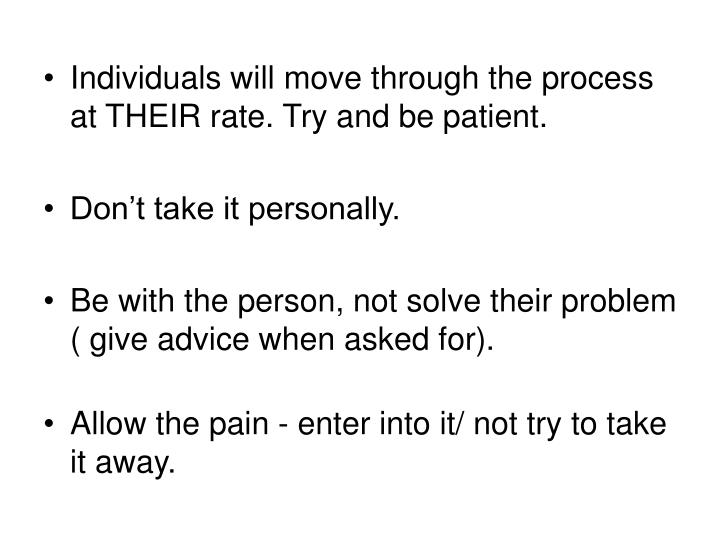 Individuals will move through the process at THEIR rate. Try and be patient.
