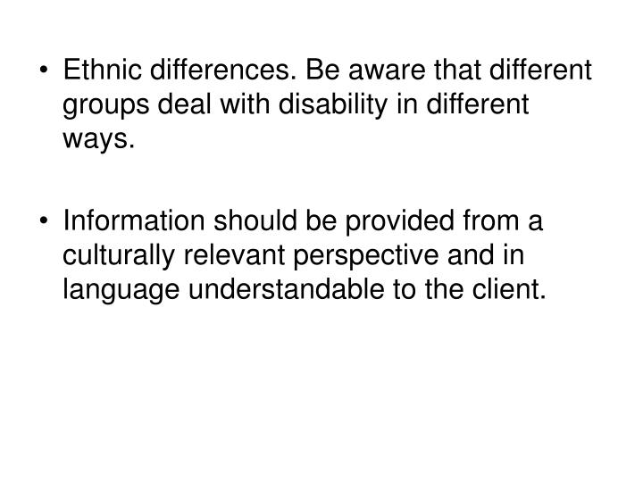 Ethnic differences. Be aware that different groups deal with disability in different ways.