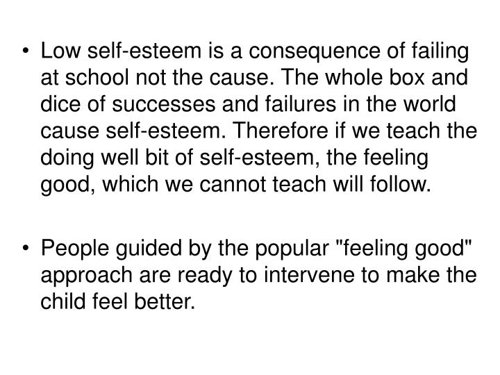 Low self-esteem is a consequence of failing at school not the cause. The whole box and dice of successes and failures in the world cause self-esteem. Therefore if we teach the doing well bit of self-esteem, the feeling good, which we cannot teach will follow.