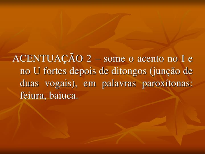 ACENTUAÇÃO 2 – some o acento no I e no U fortes depois de ditongos (junção de duas vogais), em palavras paroxítonas: