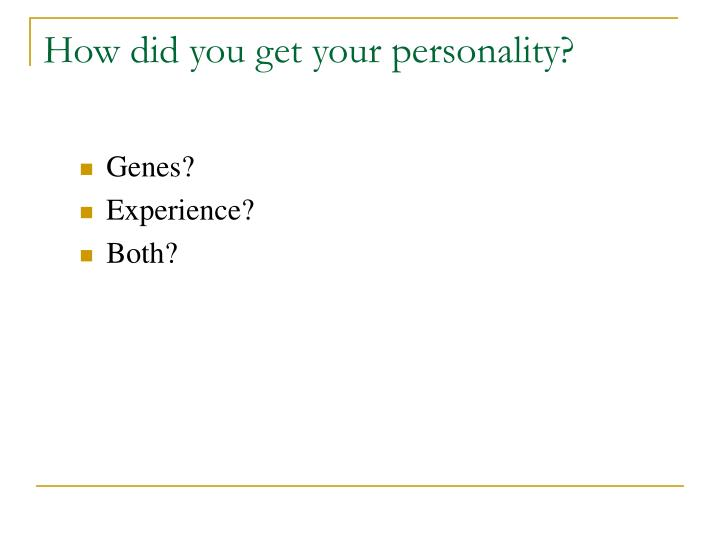 How did you get your personality?