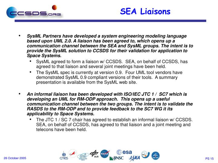 SysML Partners have developed a system engineering modeling language based upon UML 2.0. A liaison has been agreed to, which opens up a communication channel between the SEA and SysML groups. The intent is to provide the SysML solution to CCSDS for their validation for application to Space Systems.