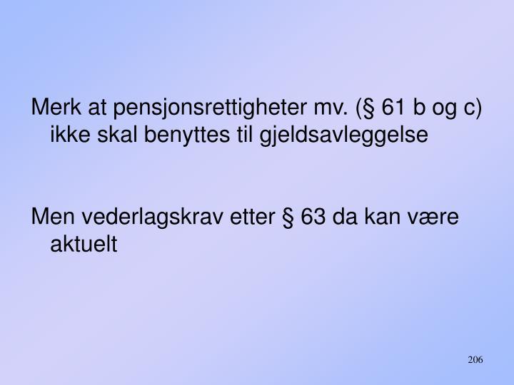 Merk at pensjonsrettigheter mv. (§ 61 b og c) ikke skal benyttes til gjeldsavleggelse