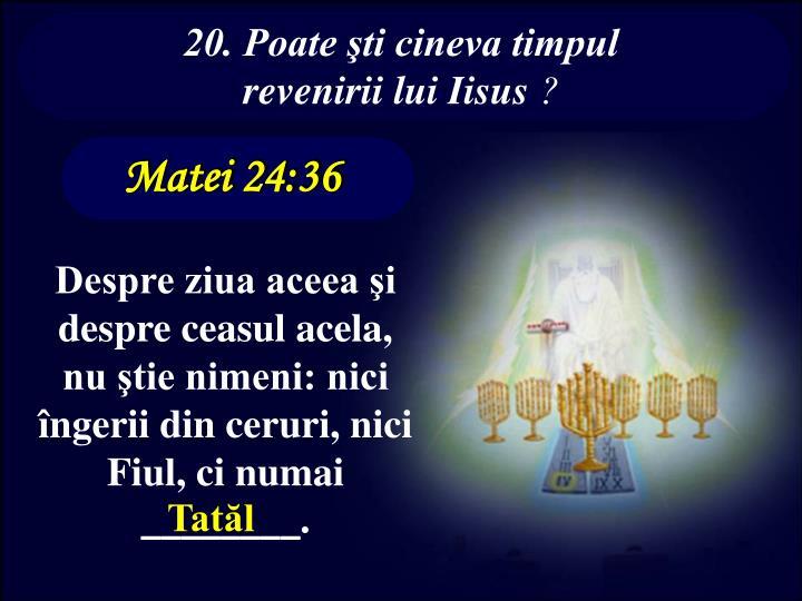 20. Poate şti cineva timpul revenirii lui Iisus