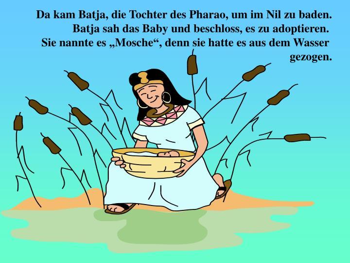 Da kam Batja, die Tochter des Pharao, um im Nil zu baden.
