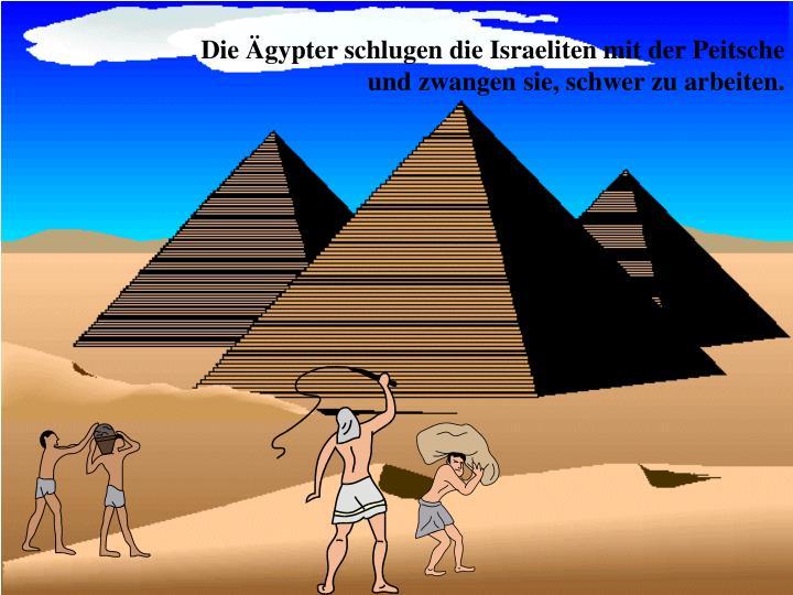 Die Ägypter schlugen die Israeliten mit der Peitsche und zwangen sie, schwer zu arbeiten.