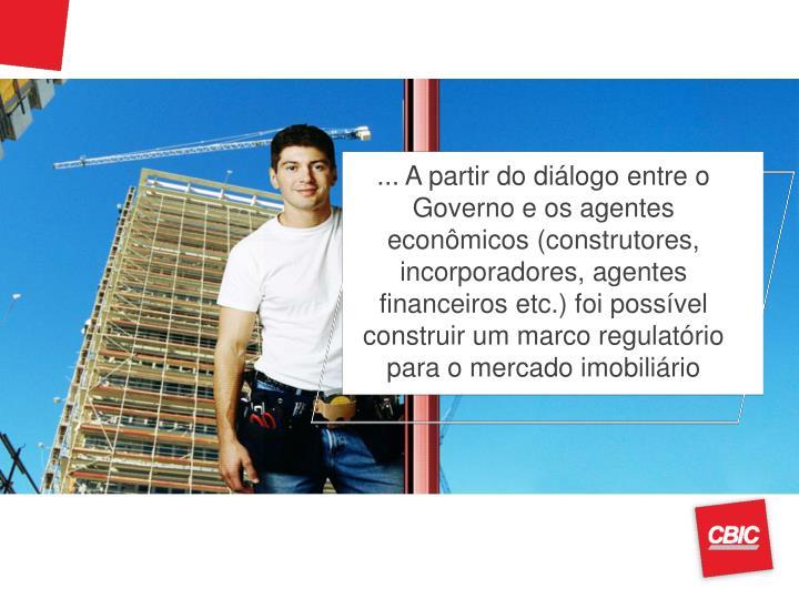 ... A partir do diálogo entre o Governo e os agentes econômicos (construtores, incorporadores, agentes financeiros etc.) foi possível construir um marco regulatório para o mercado imobiliário