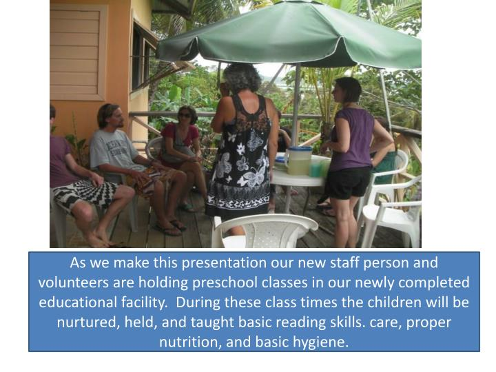 As we make this presentation our new staff person and volunteers are holding preschool classes in our newly completed educational facility.  During these class times the children will be nurtured, held, and taught basic reading skills. care, proper nutrition, and basic hygiene.