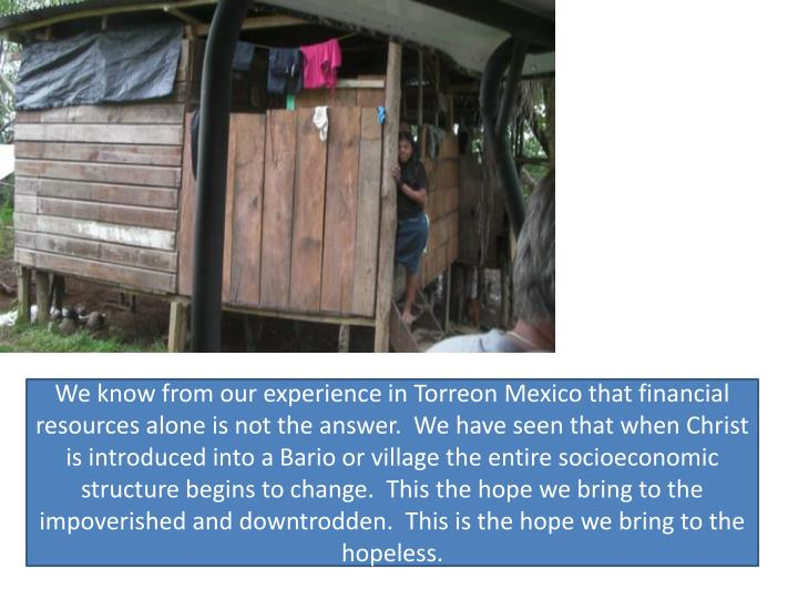 We know from our experience in Torreon Mexico that financial resources alone is not the answer.  We have seen that when Christ is introduced into a