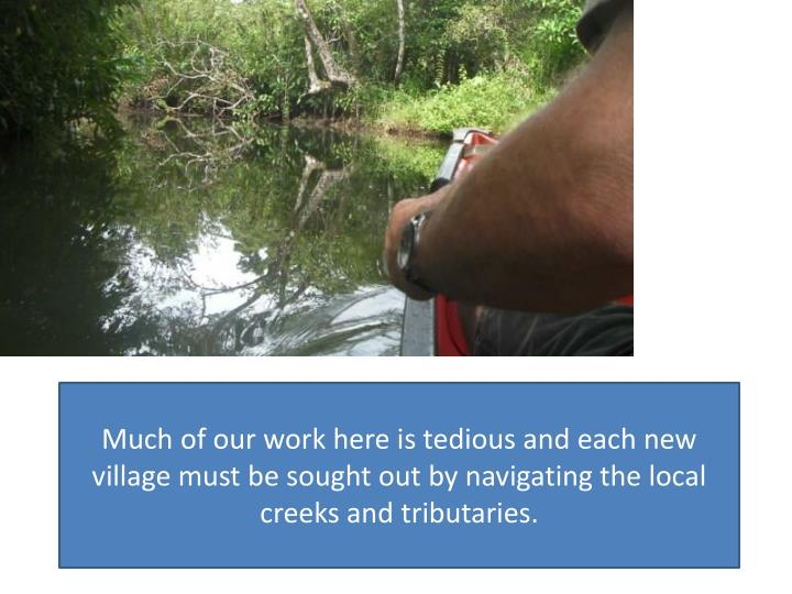 Much of our work here is tedious and each new village must be sought out by navigating the local creeks and tributaries.