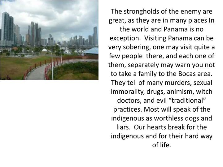 The strongholds of the enemy are great, as they are in many places In the world and Panama is no exc...