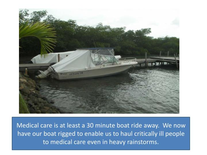 Medical care is at least a 30 minute boat ride away.  We now have our boat rigged to enable us to haul critically ill people to medical care even in heavy rainstorms.