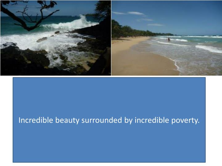 Incredible beauty surrounded by incredible poverty.
