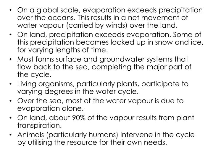 On a global scale, evaporation exceeds precipitation over the oceans. This results in a net movement of water vapour (carried by winds) over the land.