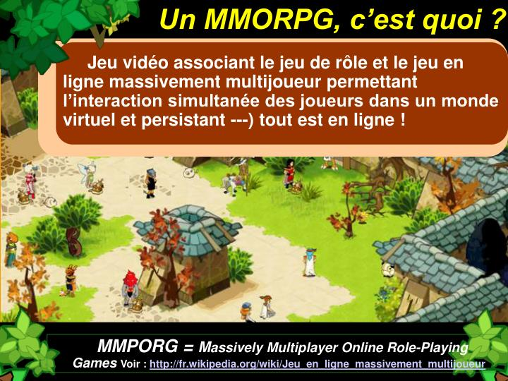 Jeu vidéo associant le jeu de rôle et le jeu en ligne massivement multijoueur permettant l'interaction simultanée des joueurs dans un monde virtuel et persistant ---) tout est en ligne !