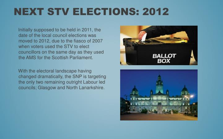 Initially supposed to be held in 2011, the date of the local council elections was moved to 2012, due to the fiasco of 2007 when voters used the STV to elect councillors on the same day as they used the AMS for the Scottish Parliament.