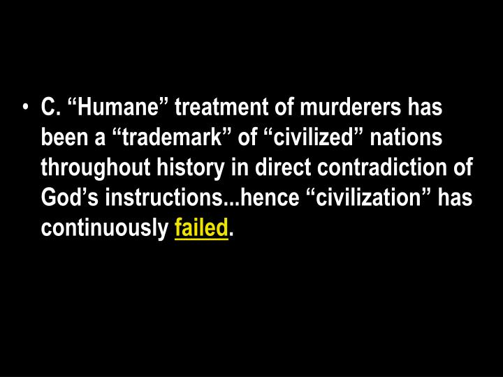 """C. """"Humane"""" treatment of murderers has been a """"trademark"""" of """"civilized"""" nations throughout history in direct contradiction of God's instructions...hence """"civilization"""" has continuously"""