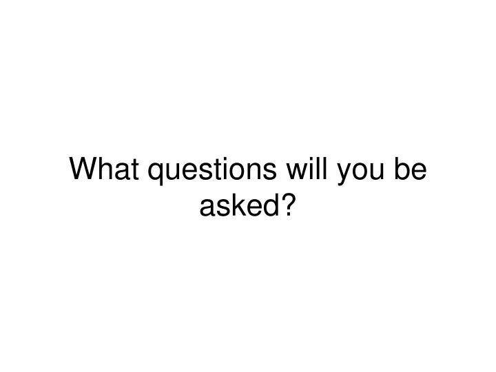 What questions will you be asked?