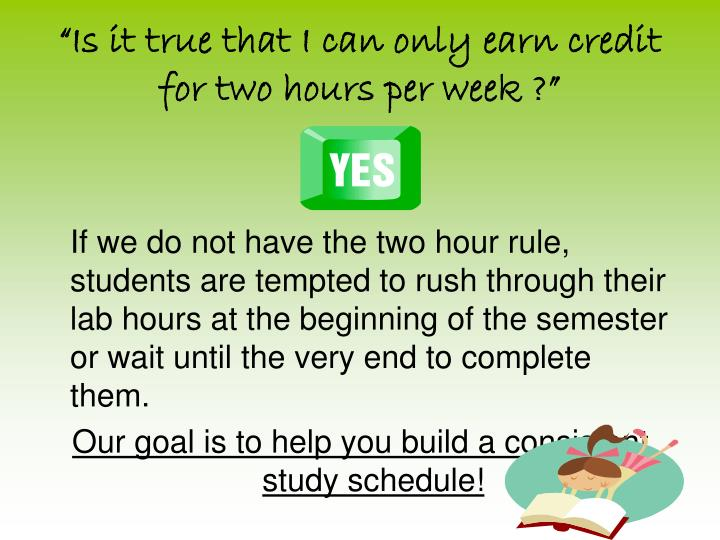 """""""Is it true that I can only earn credit for two hours per week ?"""""""
